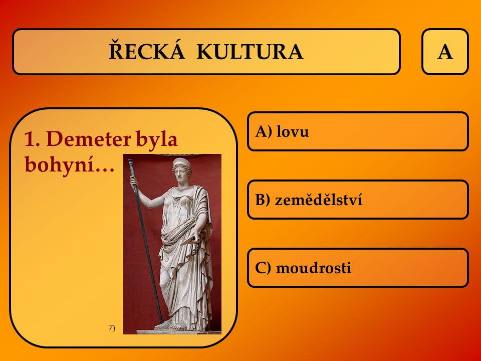 ŘECKÁ KULTURA A 1. Demeter byla bohyní… A) lovu B) zemědělství