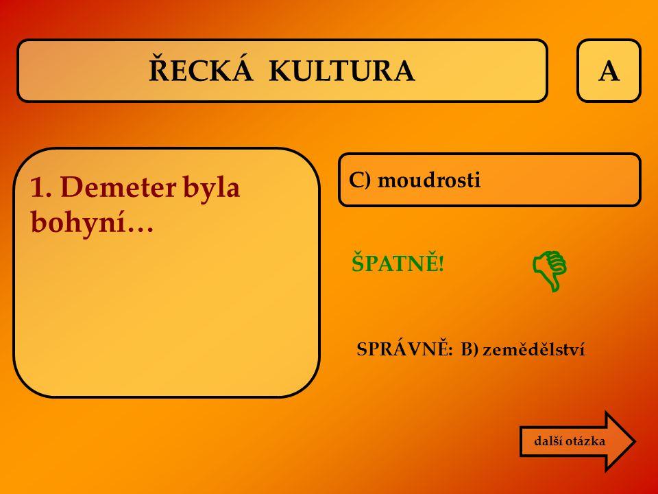  ŘECKÁ KULTURA A 1. Demeter byla bohyní… C) moudrosti ŠPATNĚ!