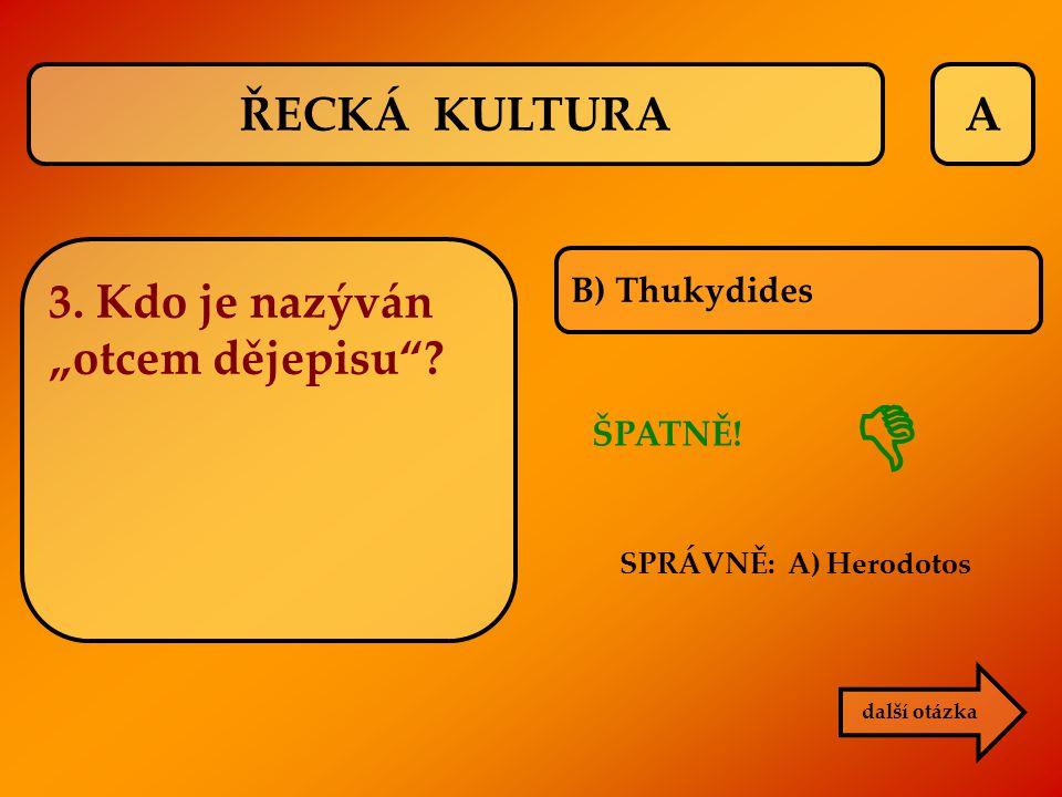 """ ŘECKÁ KULTURA A 3. Kdo je nazýván """"otcem dějepisu B) Thukydides"""
