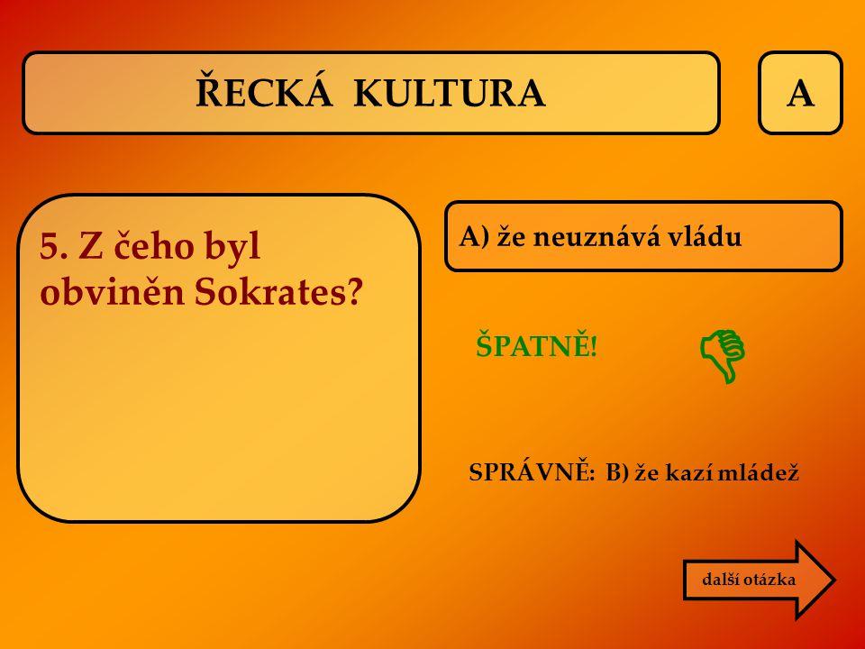  ŘECKÁ KULTURA A 5. Z čeho byl obviněn Sokrates A) že neuznává vládu