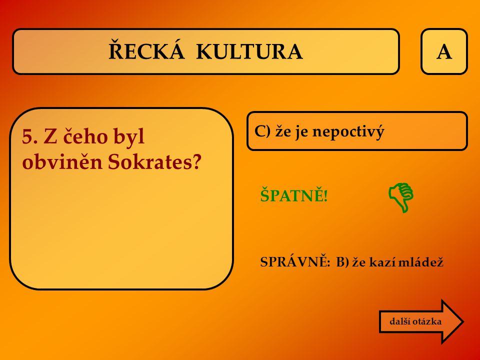  ŘECKÁ KULTURA A 5. Z čeho byl obviněn Sokrates C) že je nepoctivý