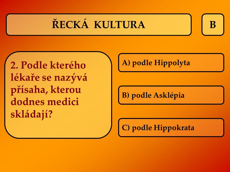 ŘECKÁ KULTURA B. 2. Podle kterého lékaře se nazývá přísaha, kterou dodnes medici skládají A) podle Hippolyta.