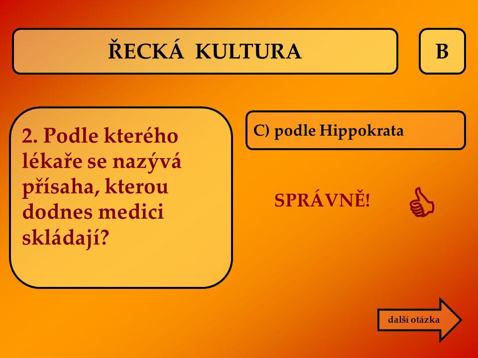 ŘECKÁ KULTURA B. 2. Podle kterého lékaře se nazývá přísaha, kterou dodnes medici skládají C) podle Hippokrata.