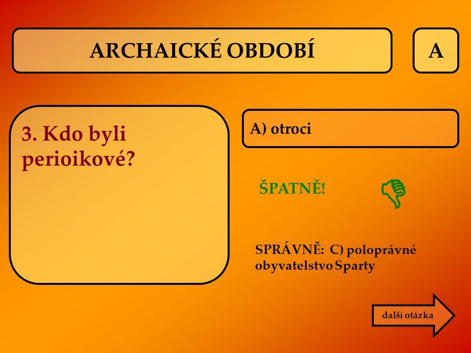  ARCHAICKÉ OBDOBÍ A 3. Kdo byli perioikové A) otroci ŠPATNĚ!