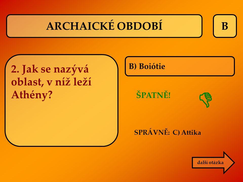  ARCHAICKÉ OBDOBÍ B 2. Jak se nazývá oblast, v níž leží Athény