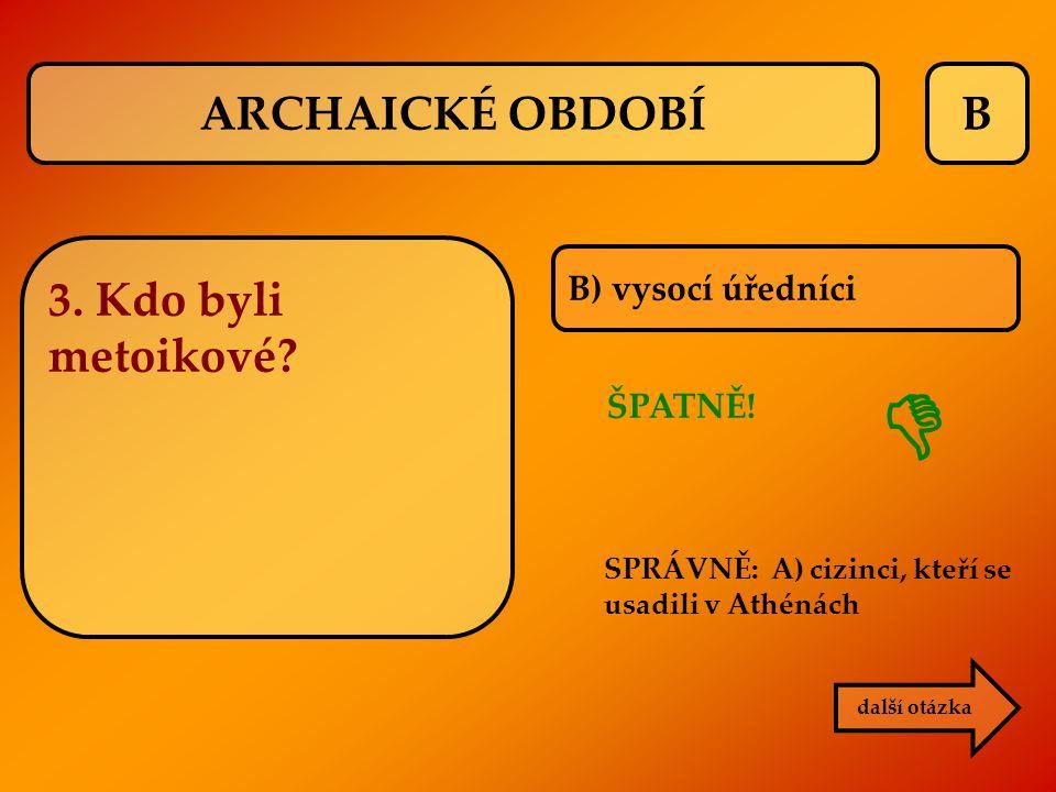  ARCHAICKÉ OBDOBÍ B 3. Kdo byli metoikové B) vysocí úředníci ŠPATNĚ!