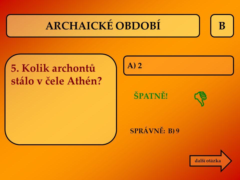  ARCHAICKÉ OBDOBÍ B 5. Kolik archontů stálo v čele Athén A) 2