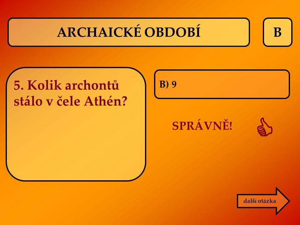  ARCHAICKÉ OBDOBÍ B 5. Kolik archontů stálo v čele Athén SPRÁVNĚ!