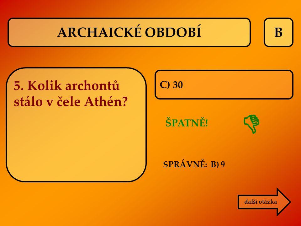  ARCHAICKÉ OBDOBÍ B 5. Kolik archontů stálo v čele Athén C) 30