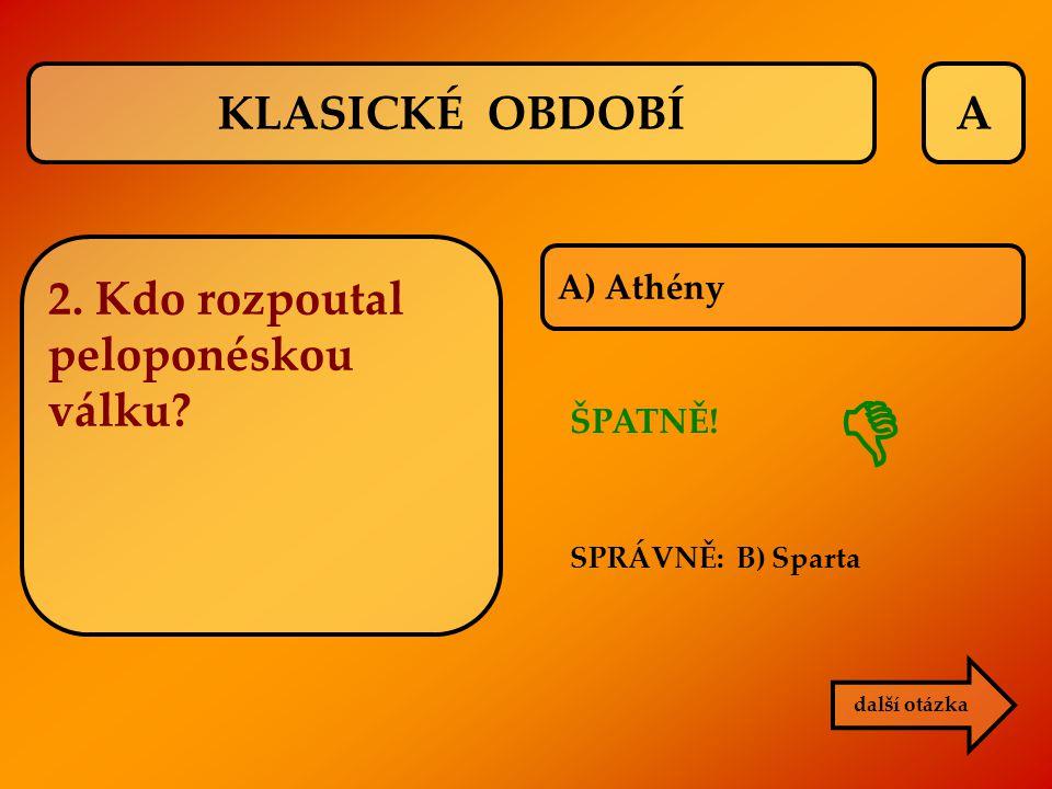  KLASICKÉ OBDOBÍ A 2. Kdo rozpoutal peloponéskou válku A) Athény