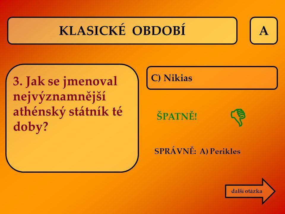 KLASICKÉ OBDOBÍ A. 3. Jak se jmenoval nejvýznamnější athénský státník té doby C) Nikias.  ŠPATNĚ!
