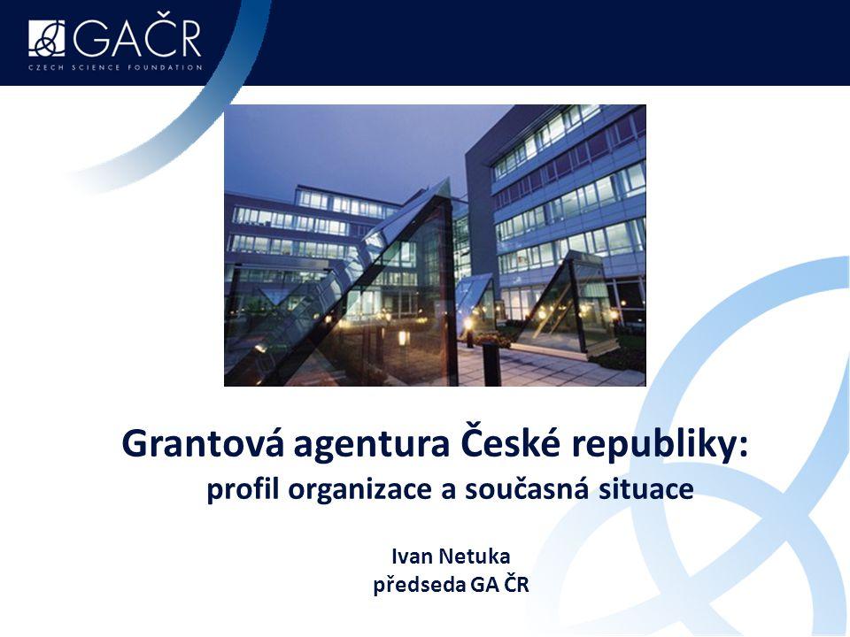 Grantová agentura České republiky: profil organizace a současná situace Ivan Netuka předseda GA ČR