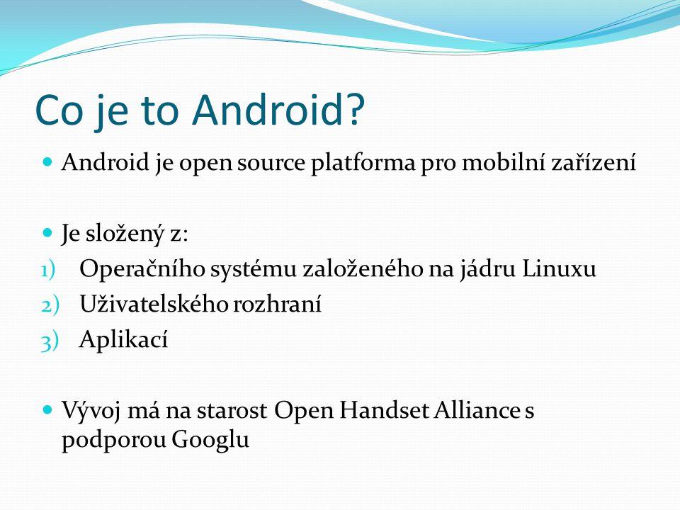Co je to Android Android je open source platforma pro mobilní zařízení. Je složený z: Operačního systému založeného na jádru Linuxu.