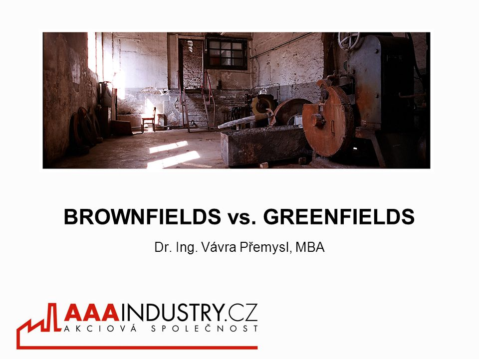 BROWNFIELDS vs. GREENFIELDS Dr. Ing. Vávra Přemysl, MBA
