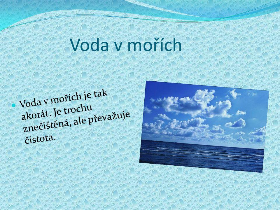 Voda v mořích Voda v mořích je tak akorát. Je trochu znečištěná, ale převažuje čistota.