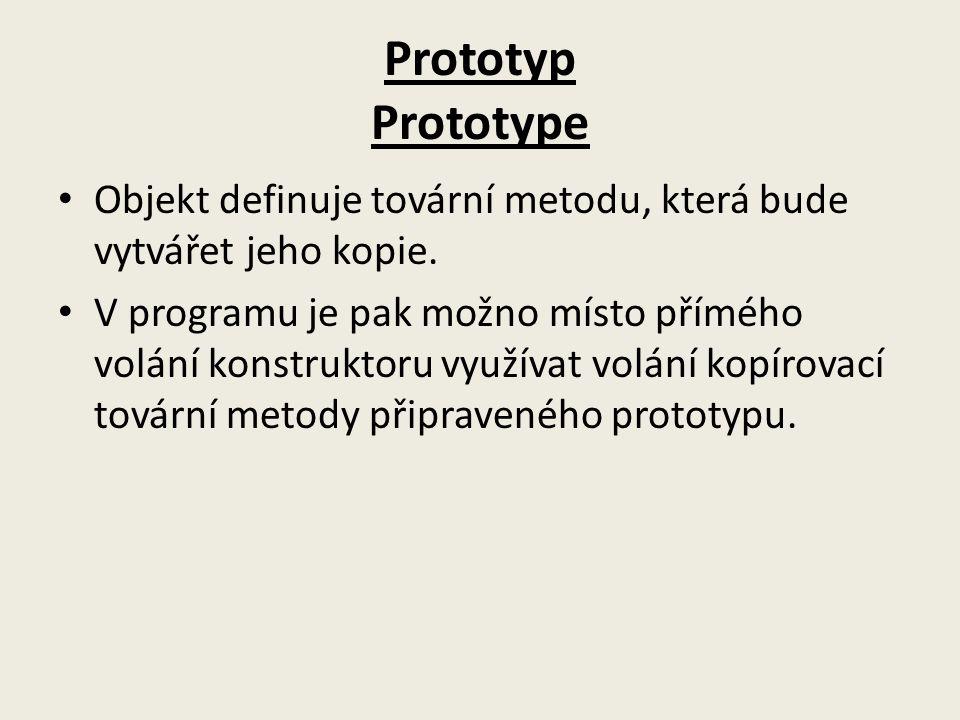 Prototyp Prototype Objekt definuje tovární metodu, která bude vytvářet jeho kopie.