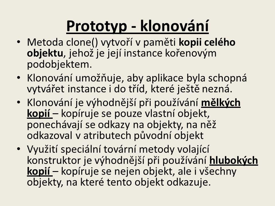 Prototyp - klonování Metoda clone() vytvoří v paměti kopii celého objektu, jehož je její instance kořenovým podobjektem.
