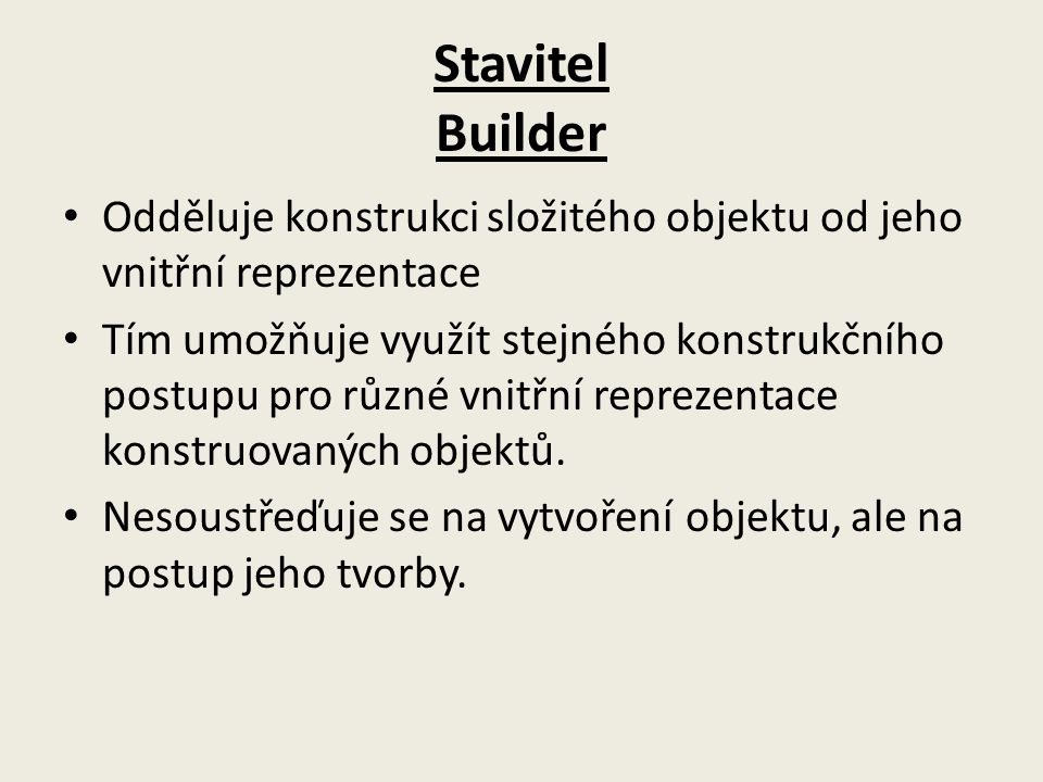 Stavitel Builder Odděluje konstrukci složitého objektu od jeho vnitřní reprezentace.