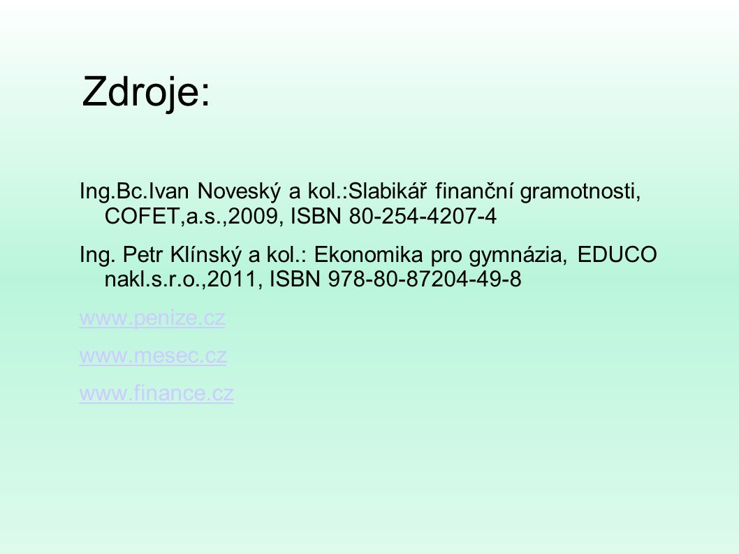 Zdroje: Ing.Bc.Ivan Noveský a kol.:Slabikář finanční gramotnosti, COFET,a.s.,2009, ISBN 80-254-4207-4.