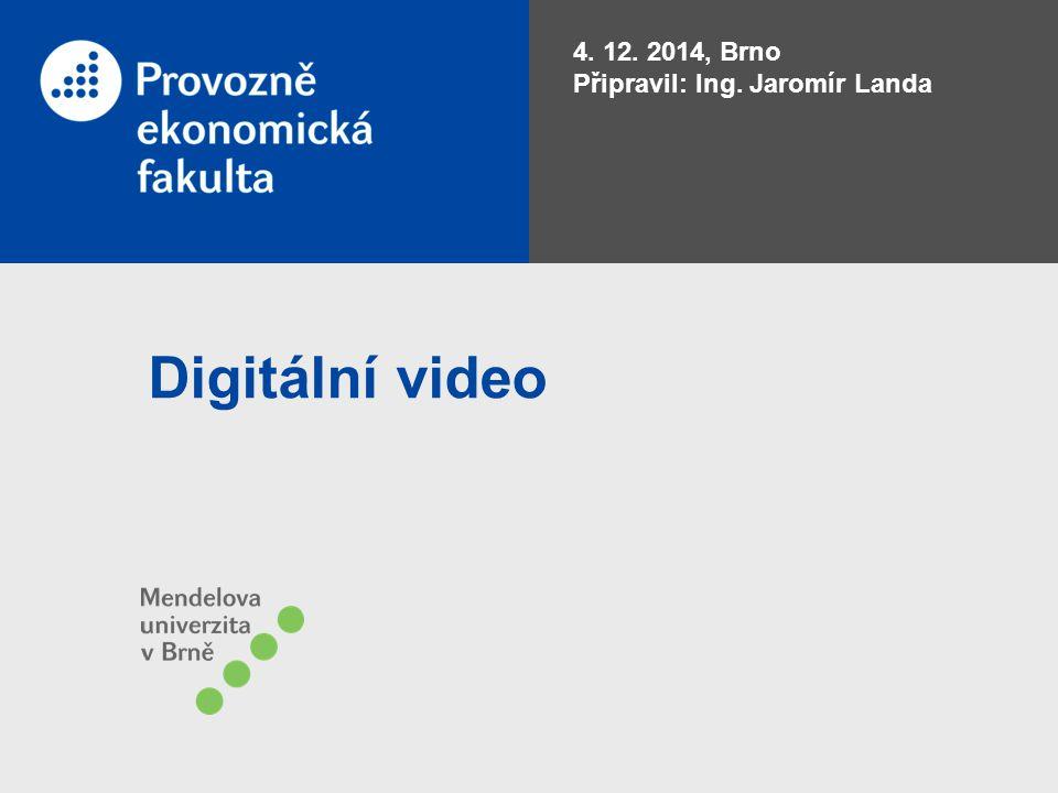 4. 12. 2014, Brno Připravil: Ing. Jaromír Landa Digitální video