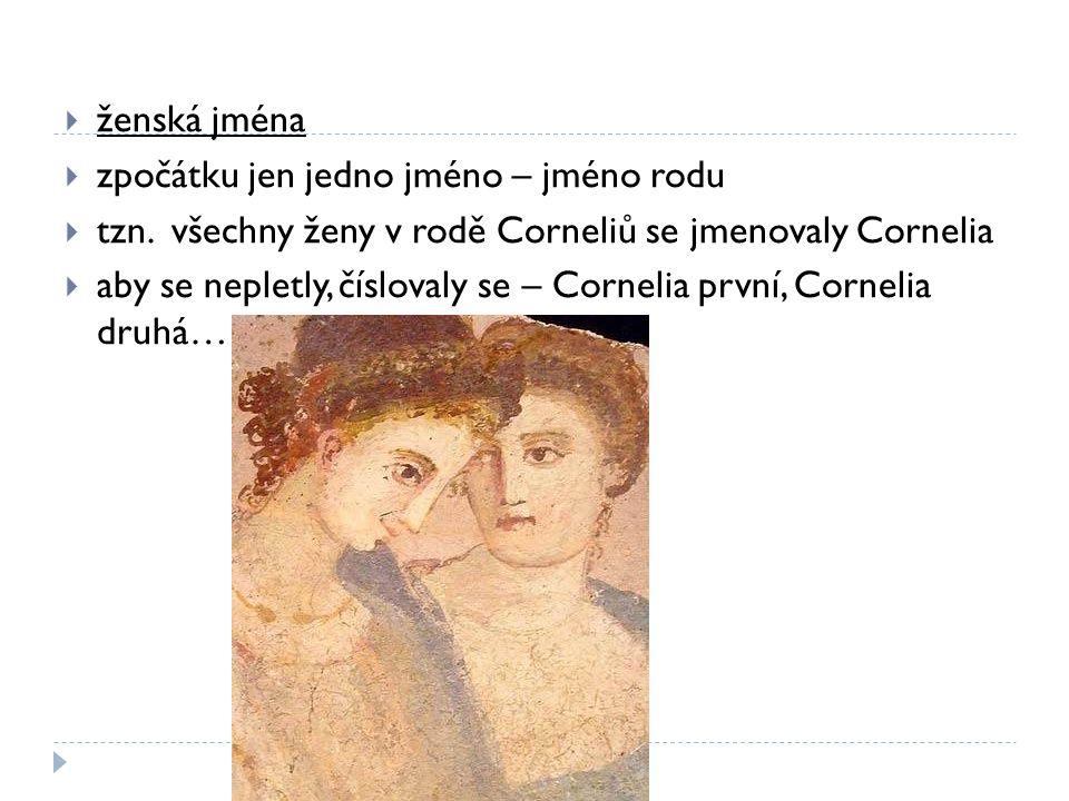 ženská jména zpočátku jen jedno jméno – jméno rodu. tzn. všechny ženy v rodě Corneliů se jmenovaly Cornelia.
