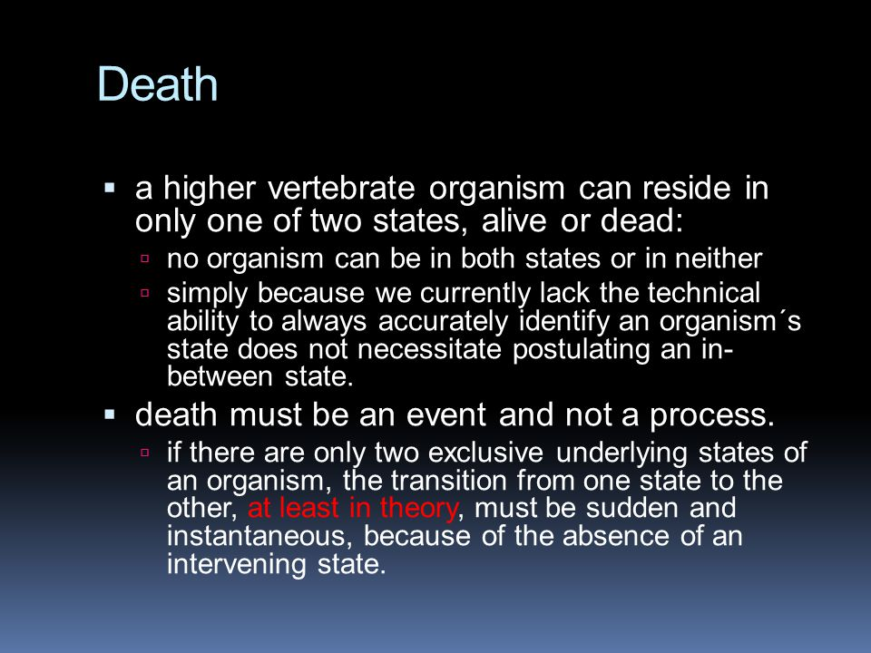 Death a higher vertebrate organism can reside in only one of two states, alive or dead: no organism can be in both states or in neither.