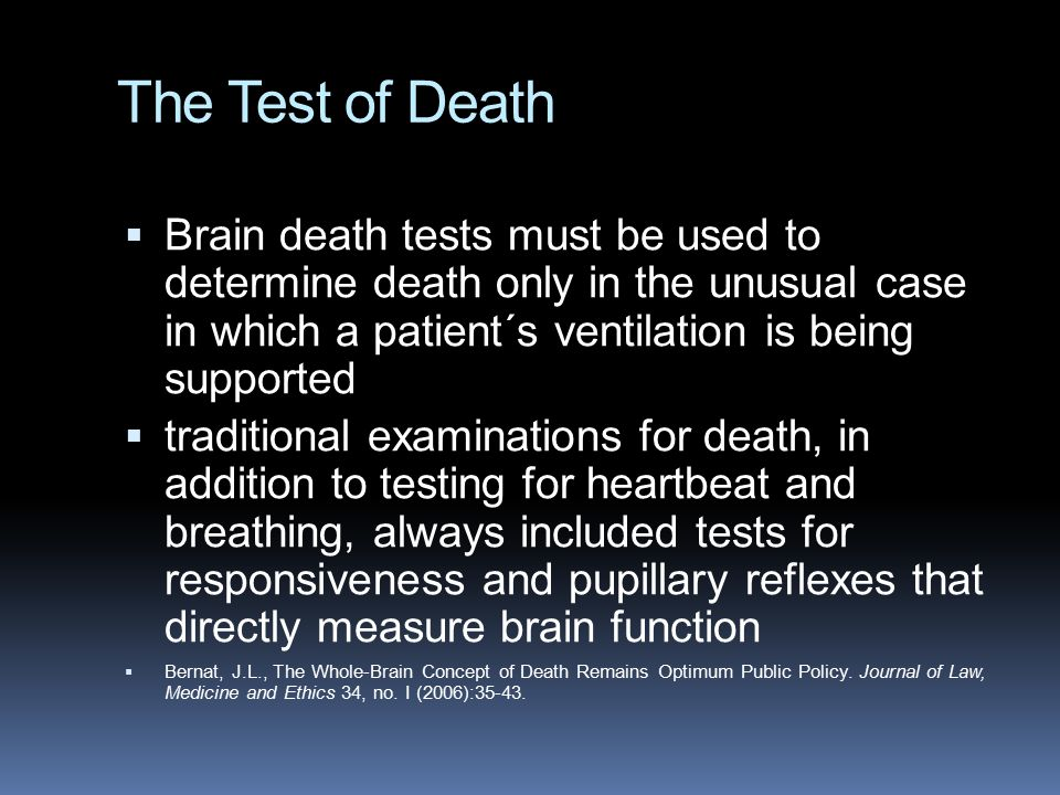 The Test of Death Brain death tests must be used to determine death only in the unusual case in which a patient´s ventilation is being supported.