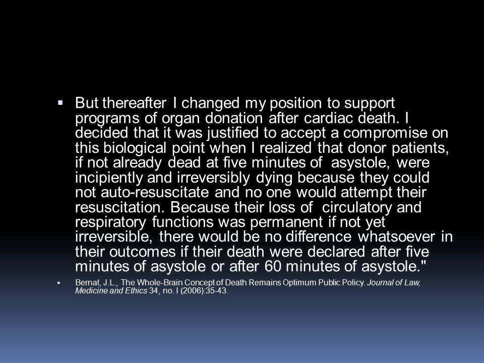 But thereafter I changed my position to support programs of organ donation after cardiac death. I decided that it was justified to accept a compromise on this biological point when I realized that donor patients, if not already dead at five minutes of asystole, were incipiently and irreversibly dying because they could not auto-resuscitate and no one would attempt their resuscitation. Because their loss of circulatory and respiratory functions was permanent if not yet irreversible, there would be no difference whatsoever in their outcomes if their death were declared after five minutes of asystole or after 60 minutes of asystole.