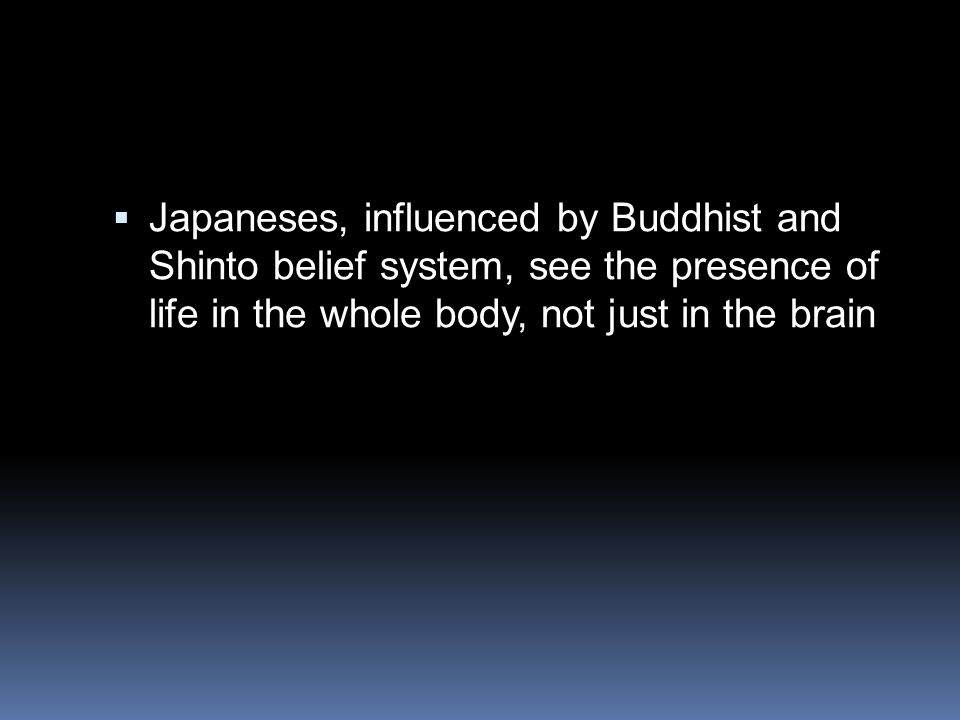 Japaneses, influenced by Buddhist and Shinto belief system, see the presence of life in the whole body, not just in the brain