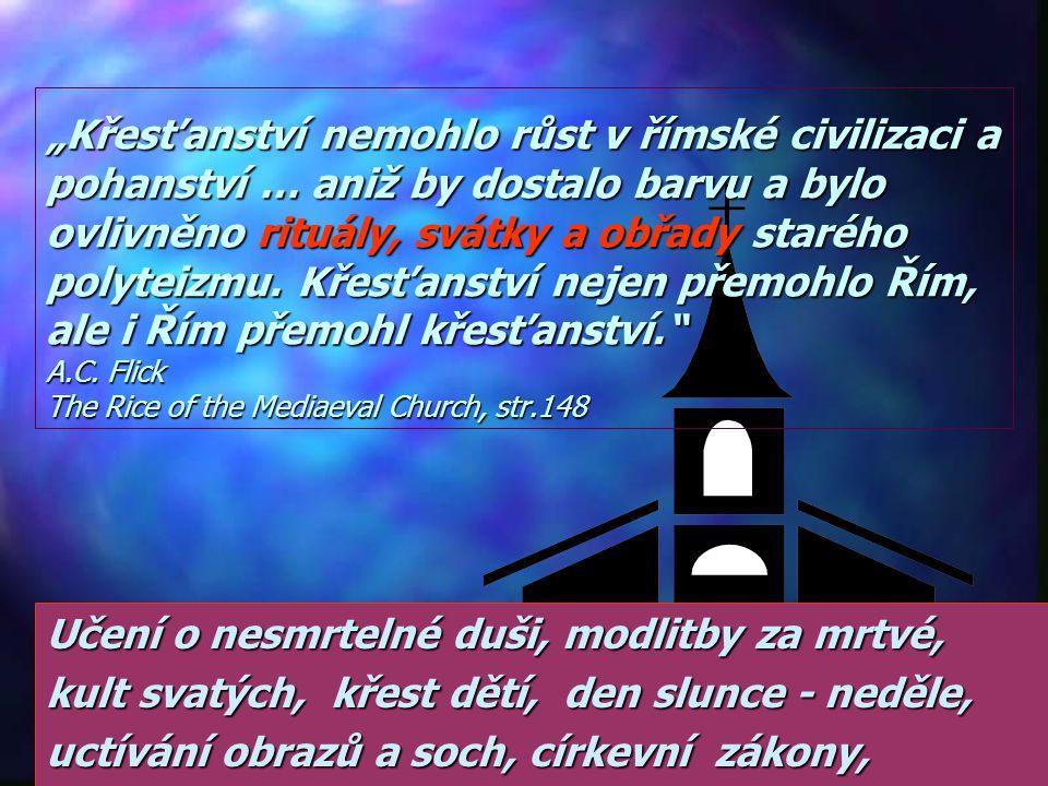 """""""Křesťanství nemohlo růst v římské civilizaci a pohanství … aniž by dostalo barvu a bylo ovlivněno rituály, svátky a obřady starého polyteizmu. Křesťanství nejen přemohlo Řím, ale i Řím přemohl křesťanství. A.C. Flick The Rice of the Mediaeval Church, str.148"""