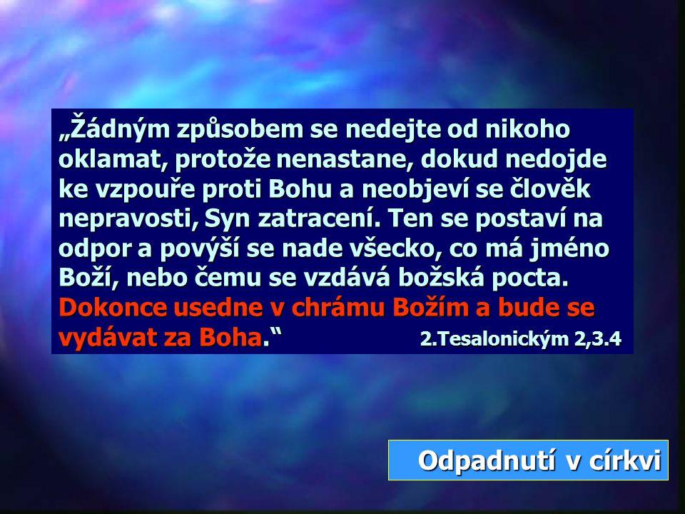 """""""Žádným způsobem se nedejte od nikoho oklamat, protože nenastane, dokud nedojde ke vzpouře proti Bohu a neobjeví se člověk nepravosti, Syn zatracení. Ten se postaví na odpor a povýší se nade všecko, co má jméno Boží, nebo čemu se vzdává božská pocta. Dokonce usedne v chrámu Božím a bude se vydávat za Boha. 2.Tesalonickým 2,3.4"""