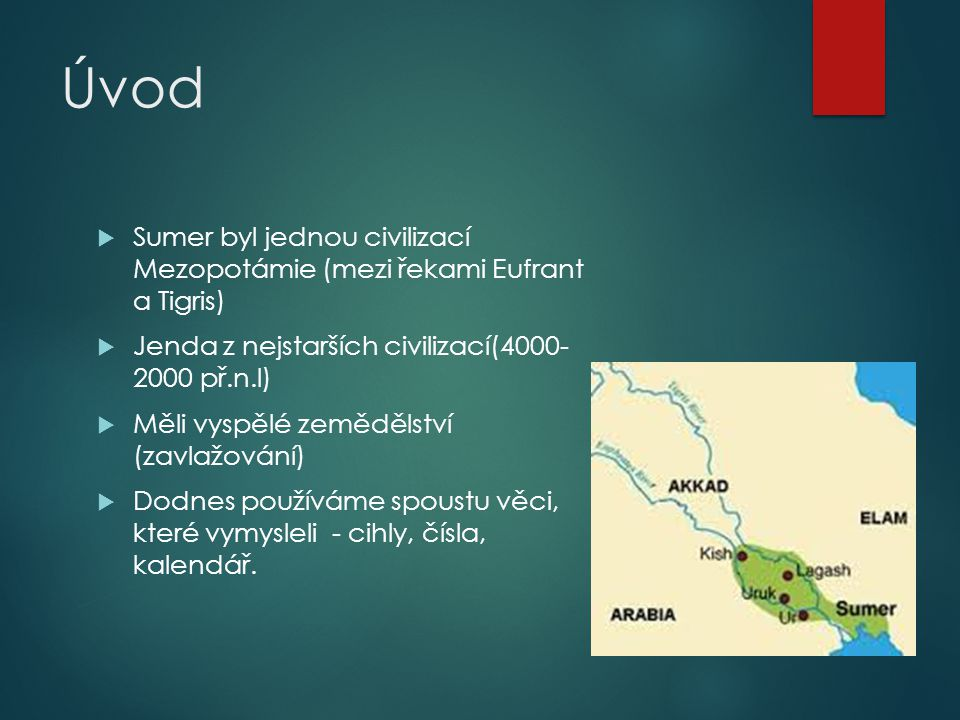 Úvod Sumer byl jednou civilizací Mezopotámie (mezi řekami Eufrant a Tigris) Jenda z nejstarších civilizací(4000- 2000 př.n.l)