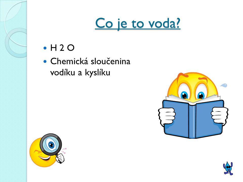 Co je to voda H 2 O Chemická sloučenina vodíku a kyslíku