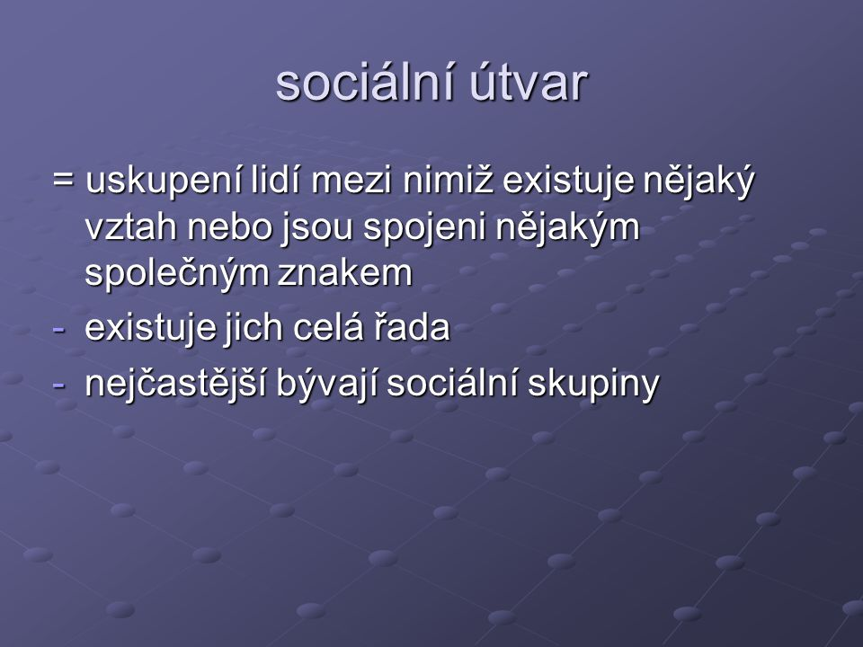 sociální útvar = uskupení lidí mezi nimiž existuje nějaký vztah nebo jsou spojeni nějakým společným znakem.