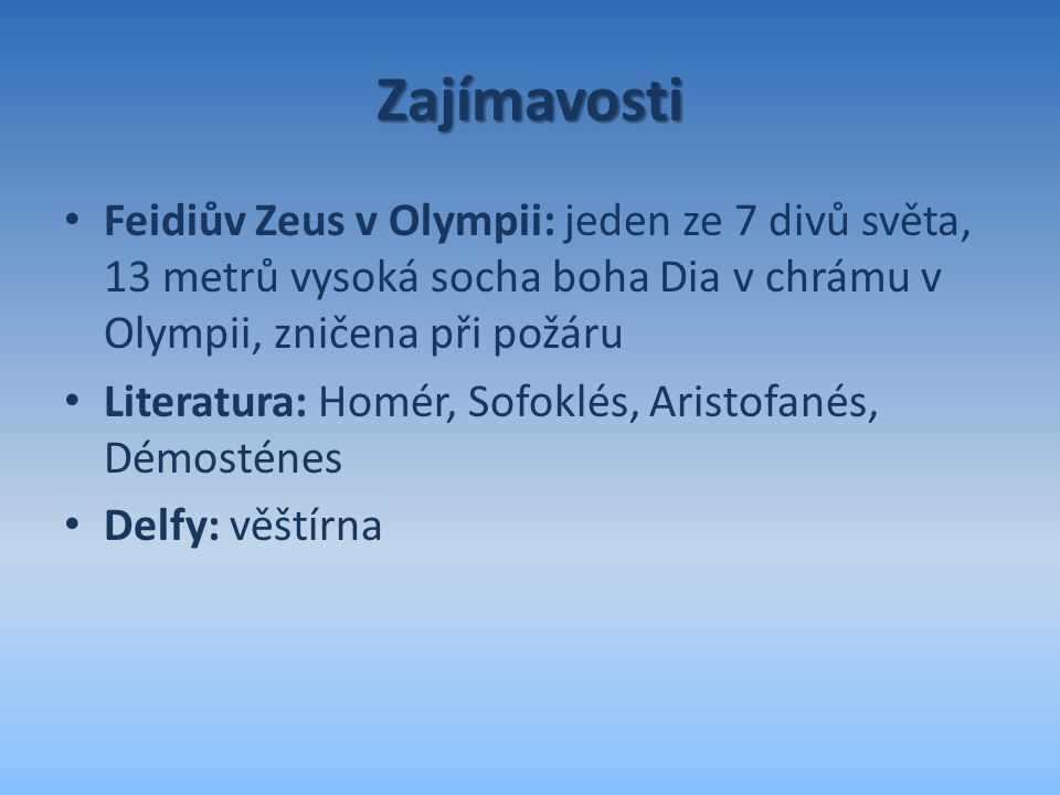 Zajímavosti Feidiův Zeus v Olympii: jeden ze 7 divů světa, 13 metrů vysoká socha boha Dia v chrámu v Olympii, zničena při požáru.