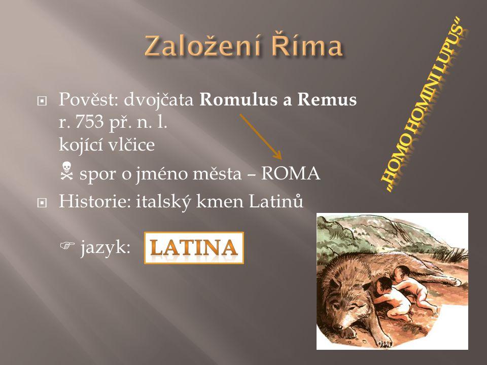 Založení Říma Pověst: dvojčata Romulus a Remus r. 753 př. n. l. kojící vlčice  spor o jméno města – ROMA.