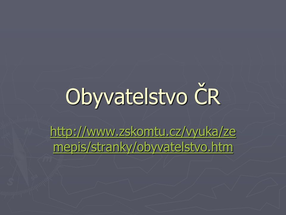 Obyvatelstvo ČR http://www.zskomtu.cz/vyuka/zemepis/stranky/obyvatelstvo.htm