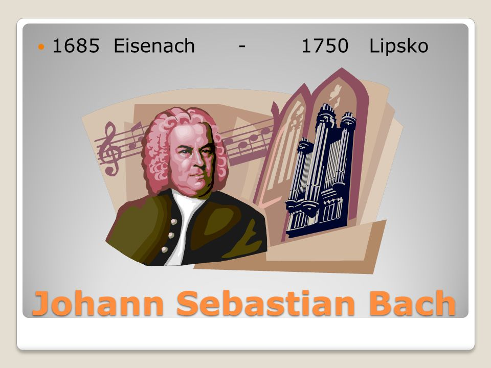 1685 Eisenach - 1750 Lipsko Johann Sebastian Bach