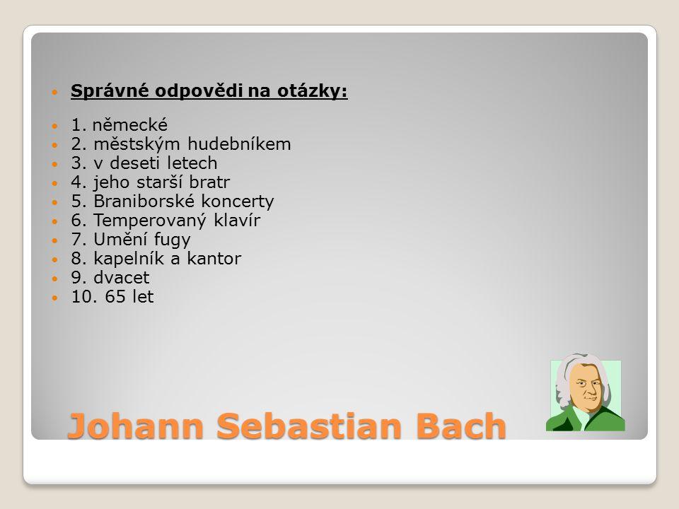 Johann Sebastian Bach Správné odpovědi na otázky: 1. německé