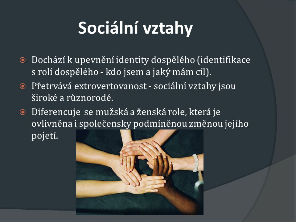 Sociální vztahy Dochází k upevnění identity dospělého (identifikace s rolí dospělého - kdo jsem a jaký mám cíl).