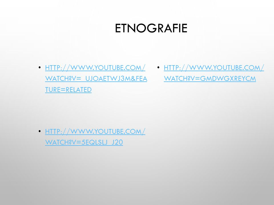 Etnografie http://www.youtube.com/ watch v=_UJOAEtWJ3M&fea ture=related. http://www.youtube.com/ watch v=GMdwGxreYcM.