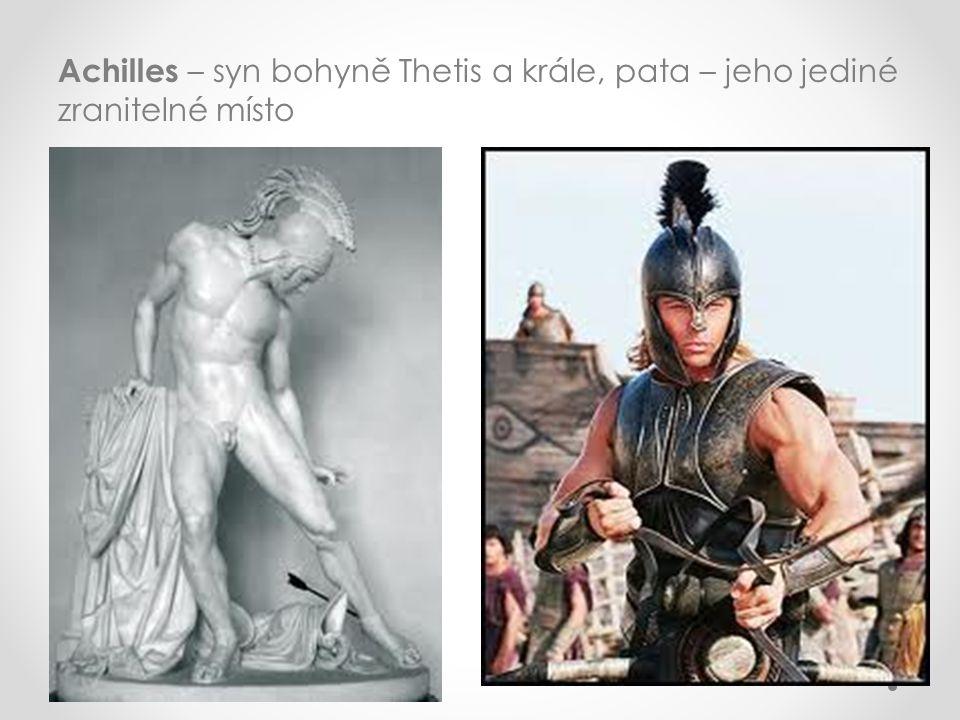 Achilles – syn bohyně Thetis a krále, pata – jeho jediné zranitelné místo