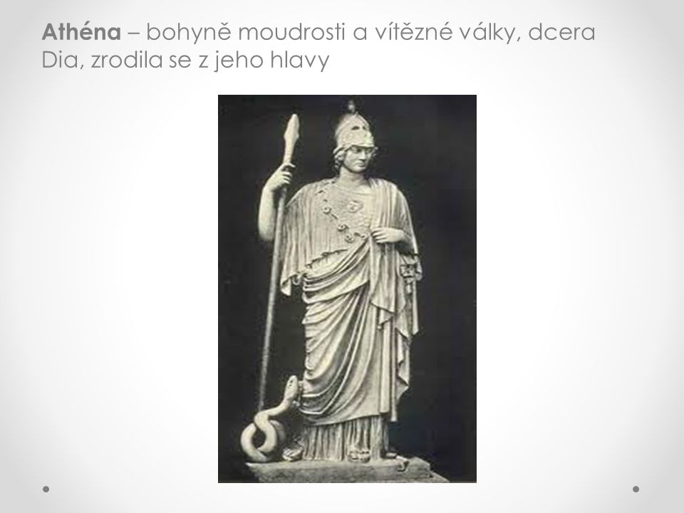 Athéna – bohyně moudrosti a vítězné války, dcera Dia, zrodila se z jeho hlavy