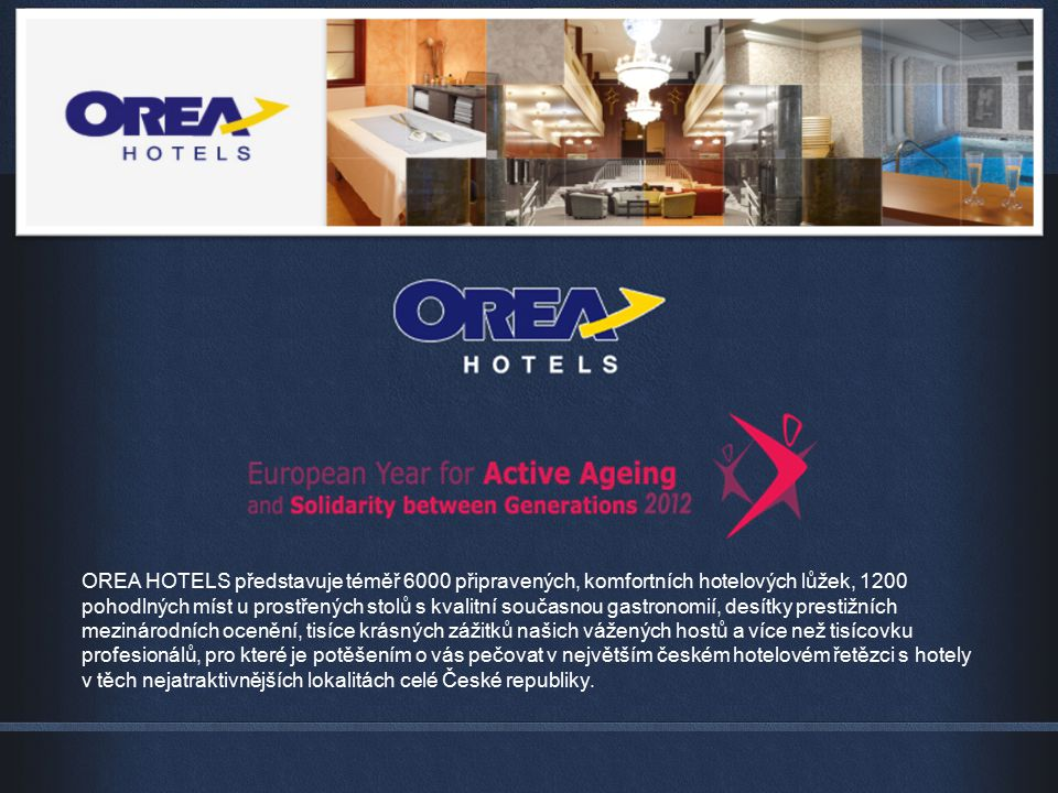 OREA HOTELS představuje téměř 6000 připravených, komfortních hotelových lůžek, 1200 pohodlných míst u prostřených stolů s kvalitní současnou gastronomií, desítky prestižních mezinárodních ocenění, tisíce krásných zážitků našich vážených hostů a více než tisícovku profesionálů, pro které je potěšením o vás pečovat v největším českém hotelovém řetězci s hotely v těch nejatraktivnějších lokalitách celé České republiky.