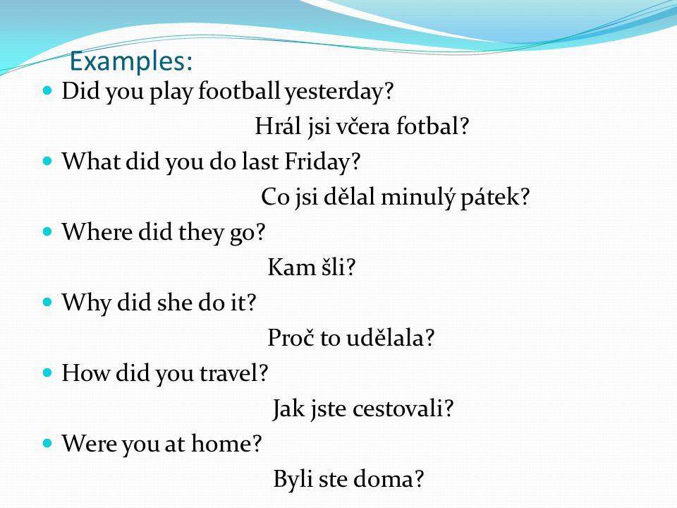 Examples: Did you play football yesterday Hrál jsi včera fotbal