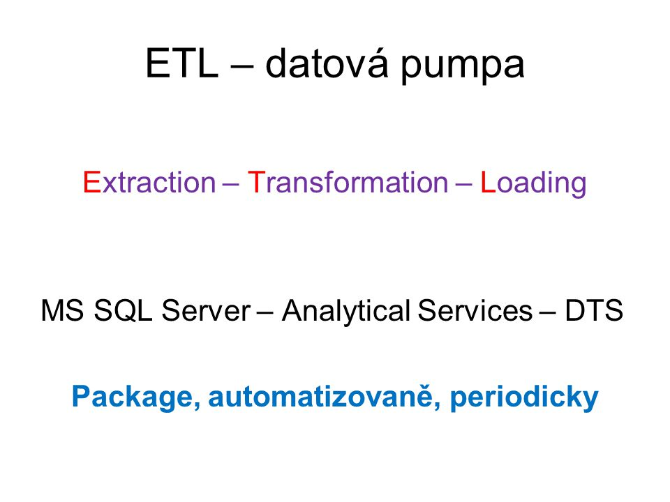 ETL – datová pumpa Extraction – Transformation – Loading MS SQL Server – Analytical Services – DTS Package, automatizovaně, periodicky