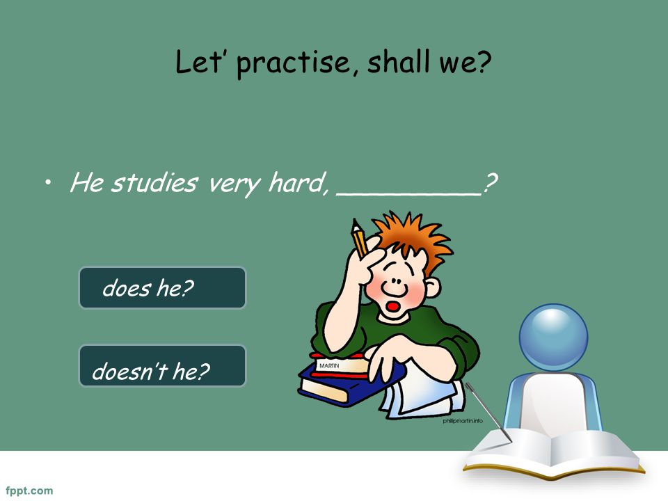 Let' practise, shall we He studies very hard, _________ does he