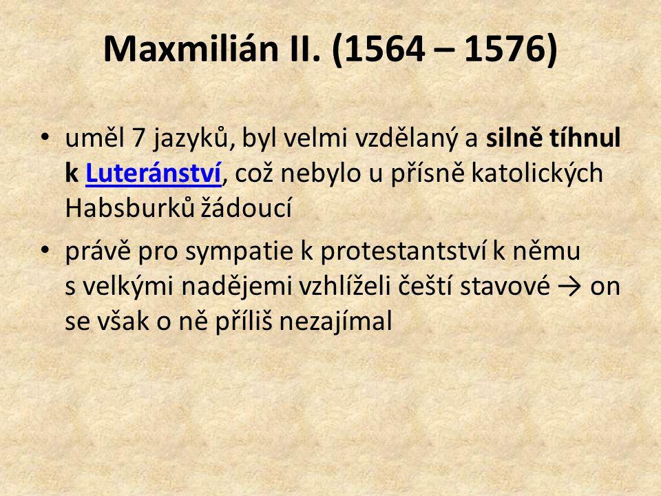 Maxmilián II. (1564 – 1576) uměl 7 jazyků, byl velmi vzdělaný a silně tíhnul k Luteránství, což nebylo u přísně katolických Habsburků žádoucí.