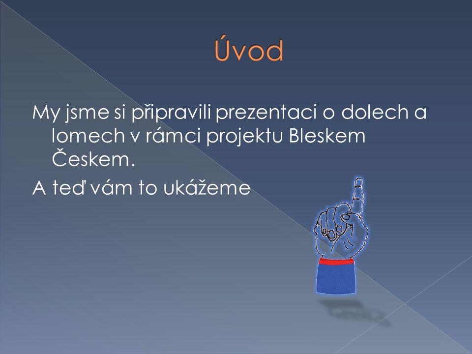 Úvod My jsme si připravili prezentaci o dolech a lomech v rámci projektu Bleskem Českem.