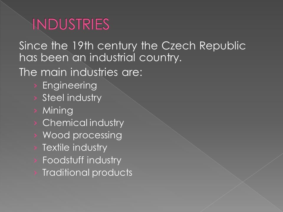 INDUSTRIES Since the 19th century the Czech Republic has been an industrial country. The main industries are: